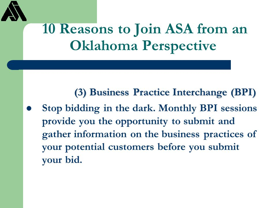 10 Reasons to Join ASA from an Oklahoma Perspective (3) Business Practice Interchange (BPI) Stop bidding in the dark. Monthly BPI sessions provide you