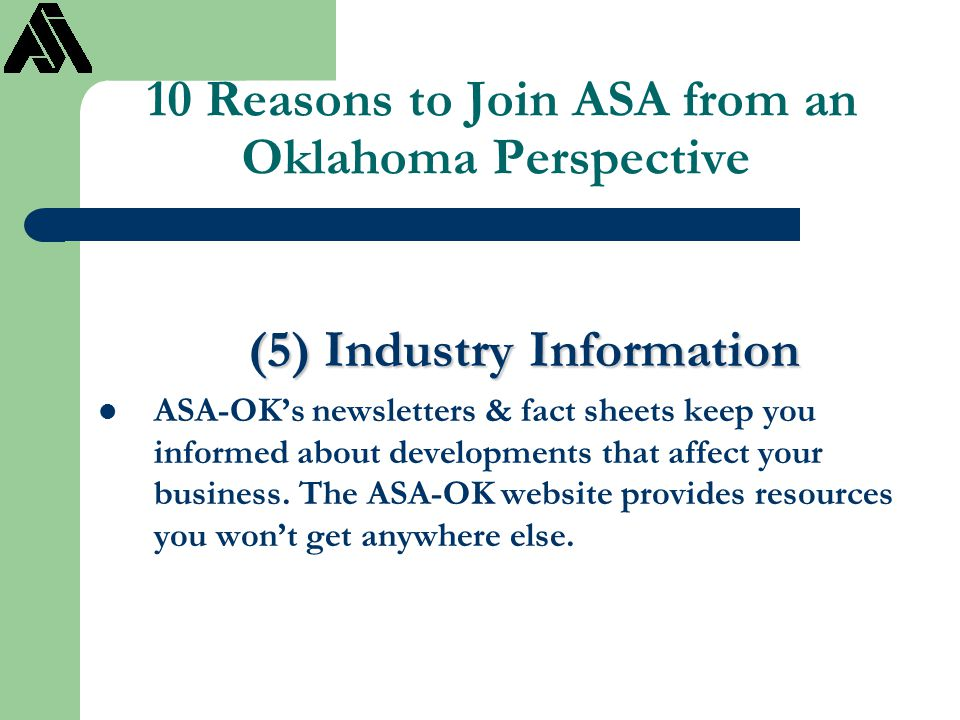 10 Reasons to Join ASA from an Oklahoma Perspective (5) Industry Information ASA-OK's newsletters & fact sheets keep you informed about developments t
