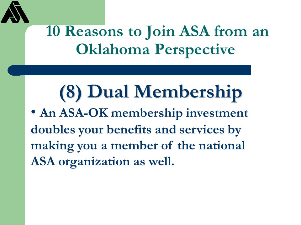 10 Reasons to Join ASA from an Oklahoma Perspective (8) Dual Membership An ASA-OK membership investment doubles your benefits and services by making y