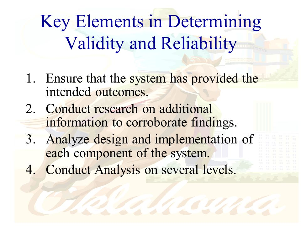 Key Elements in Determining Validity and Reliability 1.Ensure that the system has provided the intended outcomes.