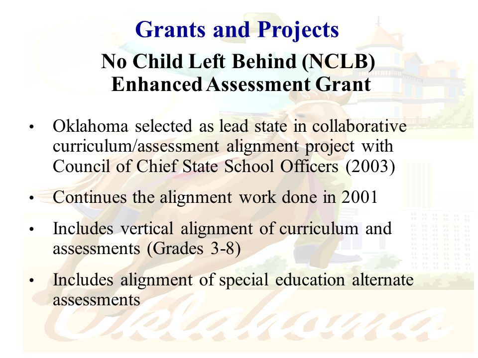 Grants and Projects No Child Left Behind (NCLB) Enhanced Assessment Grant Oklahoma selected as lead state in collaborative curriculum/assessment alignment project with Council of Chief State School Officers (2003) Continues the alignment work done in 2001 Includes vertical alignment of curriculum and assessments (Grades 3-8) Includes alignment of special education alternate assessments