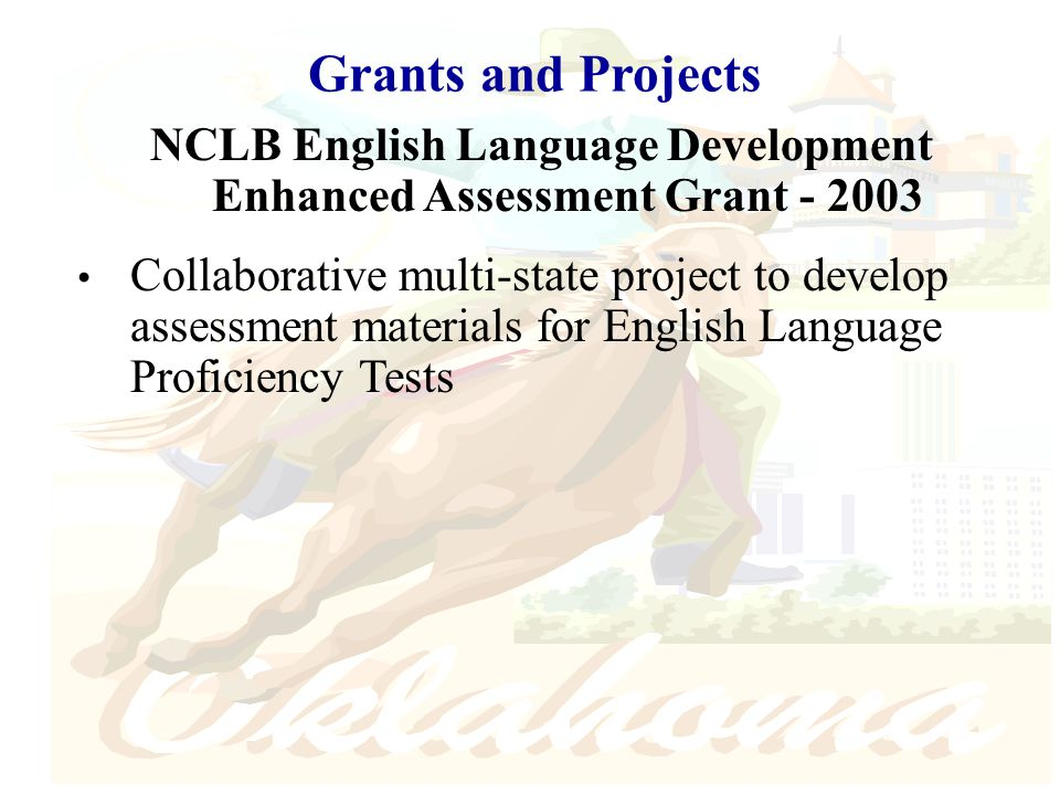 Grants and Projects NCLB English Language Development Enhanced Assessment Grant - 2003 Collaborative multi-state project to develop assessment materials for English Language Proficiency Tests