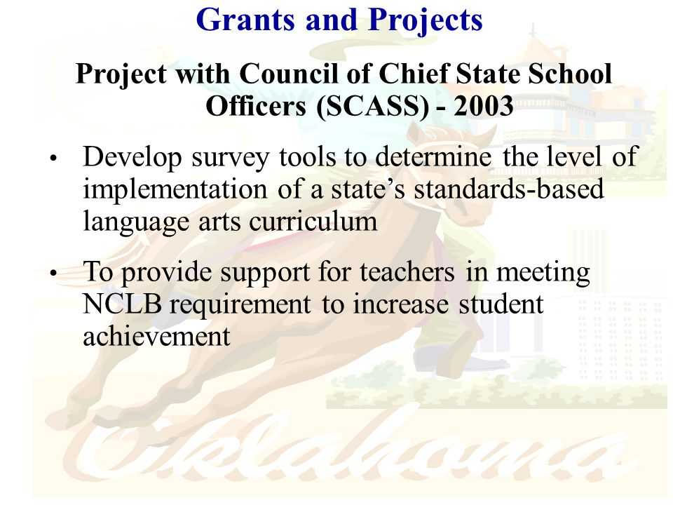 Grants and Projects Project with Council of Chief State School Officers (SCASS) - 2003 Develop survey tools to determine the level of implementation of a state's standards-based language arts curriculum To provide support for teachers in meeting NCLB requirement to increase student achievement