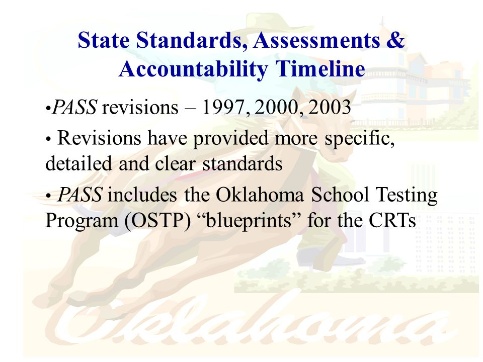 PASS revisions – 1997, 2000, 2003 Revisions have provided more specific, detailed and clear standards PASS includes the Oklahoma School Testing Program (OSTP) blueprints for the CRTs State Standards, Assessments & Accountability Timeline