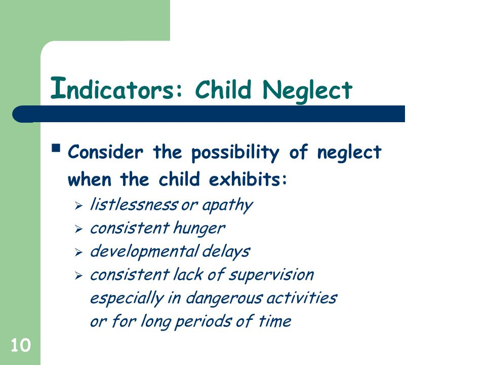 10 I ndicators: Child Neglect  Consider the possibility of neglect when the child exhibits:  listlessness or apathy  consistent hunger  developmental delays  consistent lack of supervision especially in dangerous activities or for long periods of time