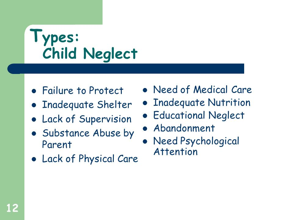 12 T ypes: Child Neglect Failure to Protect Inadequate Shelter Lack of Supervision Substance Abuse by Parent Lack of Physical Care Need of Medical Care Inadequate Nutrition Educational Neglect Abandonment Need Psychological Attention