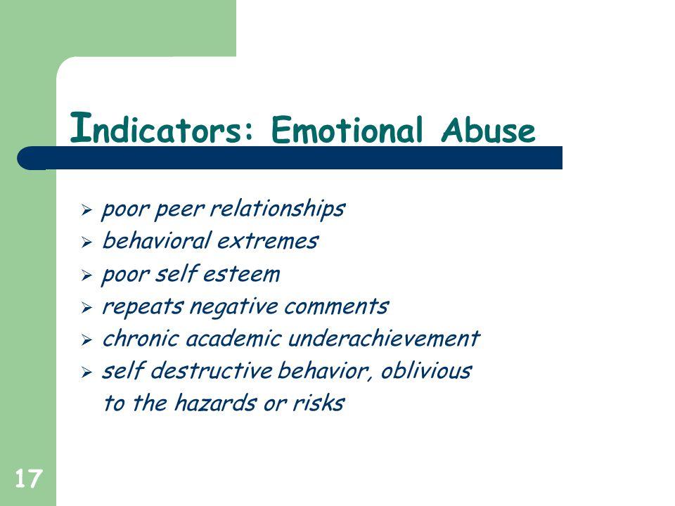17 I ndicators: Emotional Abuse  poor peer relationships  behavioral extremes  poor self esteem  repeats negative comments  chronic academic underachievement  self destructive behavior, oblivious to the hazards or risks