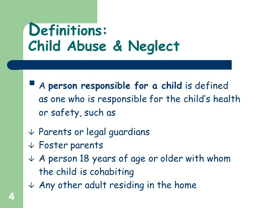 4 D efinitions: Child Abuse & Neglect  A person responsible for a child is defined as one who is responsible for the child's health or safety, such as â Parents or legal guardians â Foster parents â A person 18 years of age or older with whom the child is cohabiting â Any other adult residing in the home