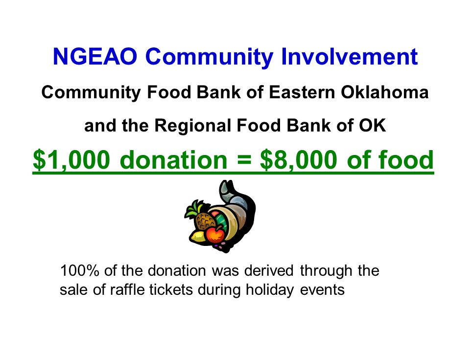 NGEAO Community Involvement Community Food Bank of Eastern Oklahoma and the Regional Food Bank of OK $1,000 donation = $8,000 of food 100% of the dona