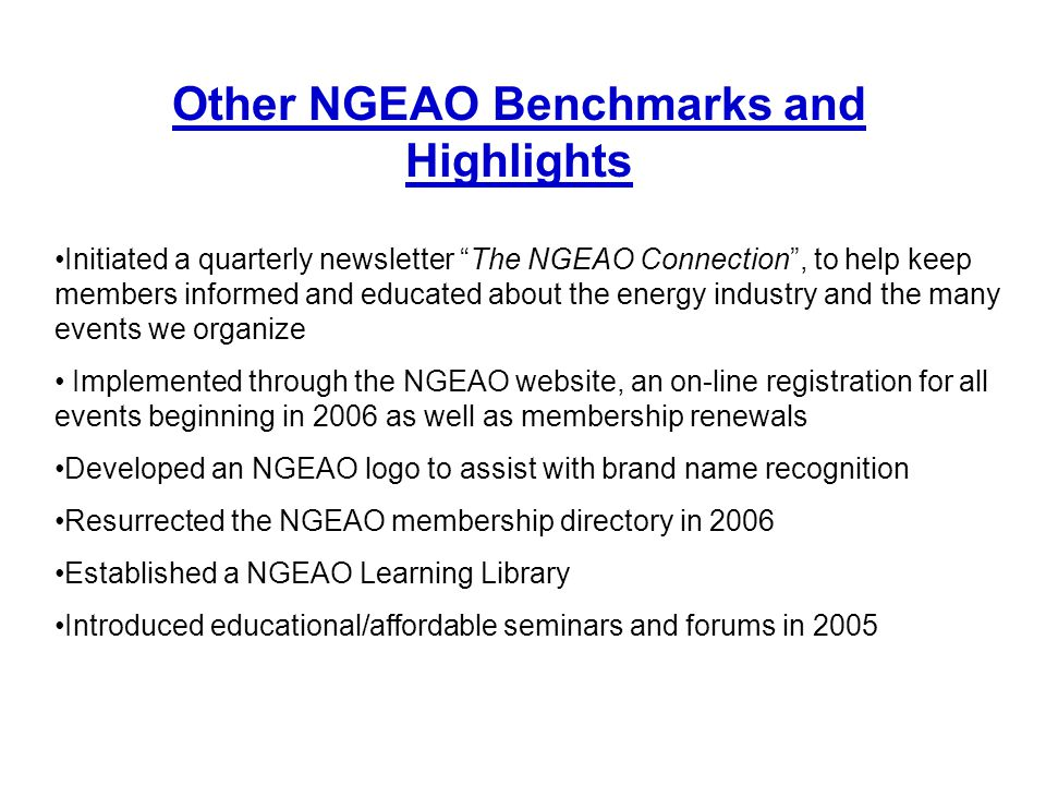 "Initiated a quarterly newsletter ""The NGEAO Connection"", to help keep members informed and educated about the energy industry and the many events we o"