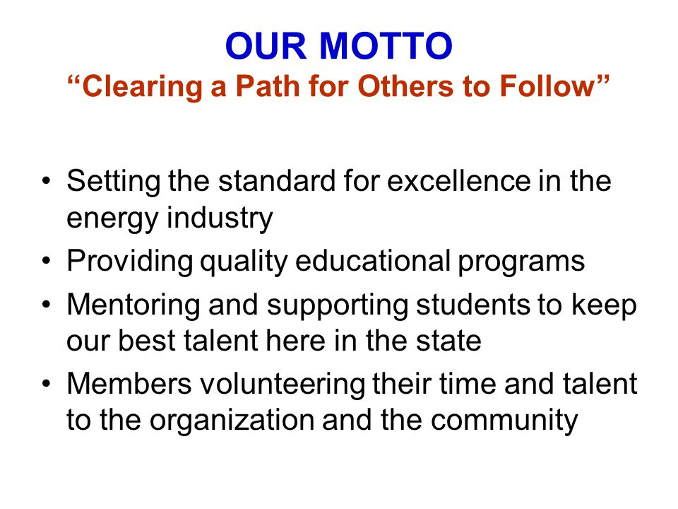 "OUR MOTTO ""Clearing a Path for Others to Follow"" Setting the standard for excellence in the energy industry Providing quality educational programs Men"