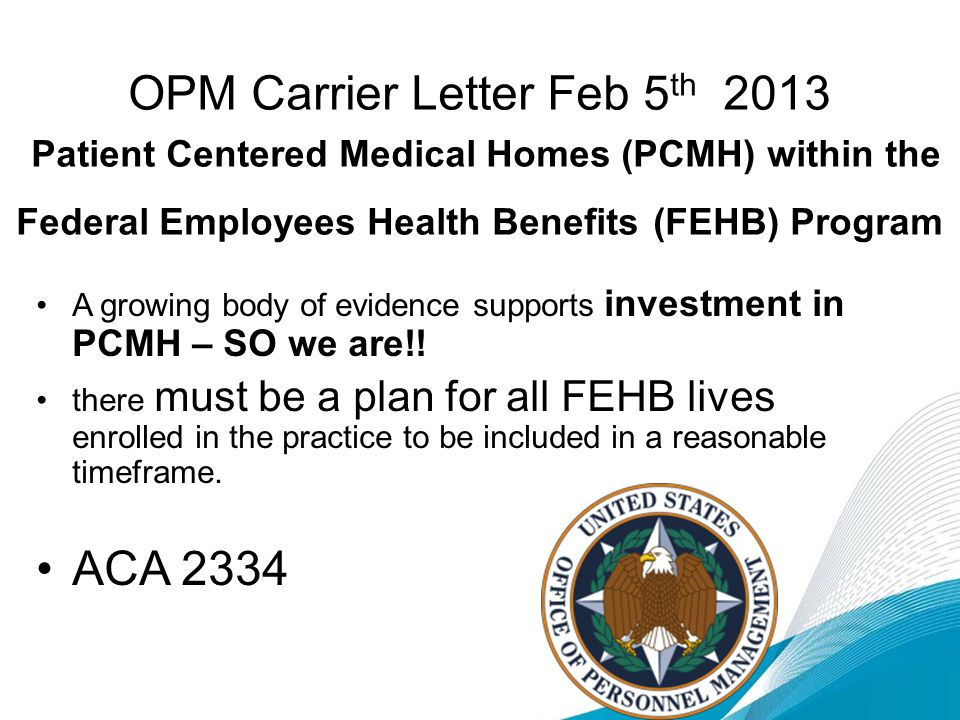 OPM Carrier Letter Feb 5 th 2013 Patient Centered Medical Homes (PCMH) within the Federal Employees Health Benefits (FEHB) Program A growing body of evidence supports investment in PCMH – SO we are!.