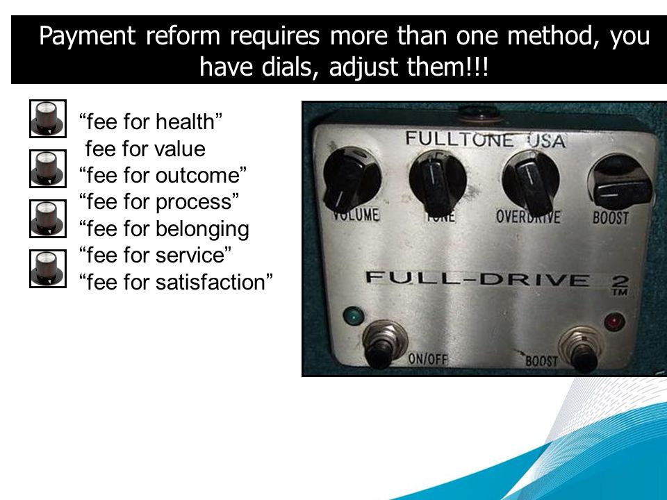 Payment reform requires more than one method, you have dials, adjust them!!.