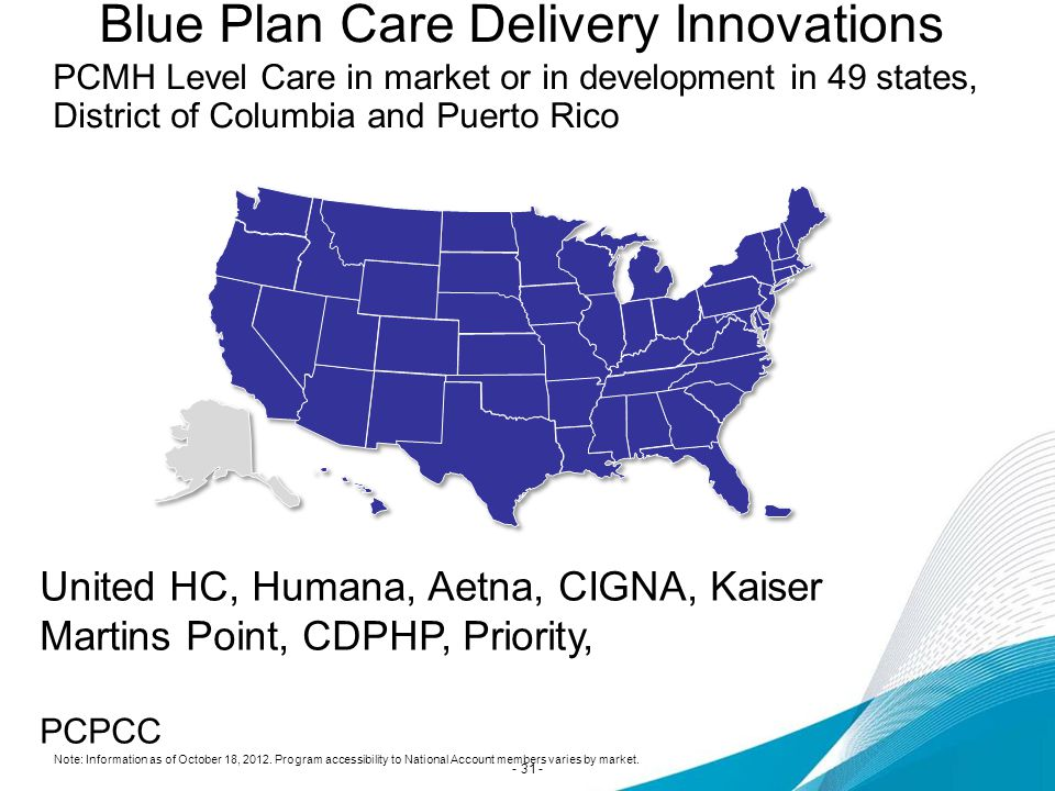 PCMH Level Care in market or in development in 49 states, District of Columbia and Puerto Rico Blue Plan Care Delivery Innovations Note: Information as of October 18, 2012.