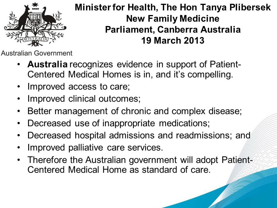 Minister for Health, The Hon Tanya Plibersek New Family Medicine Parliament, Canberra Australia 19 March 2013 Australia recognizes evidence in support of Patient- Centered Medical Homes is in, and it's compelling.