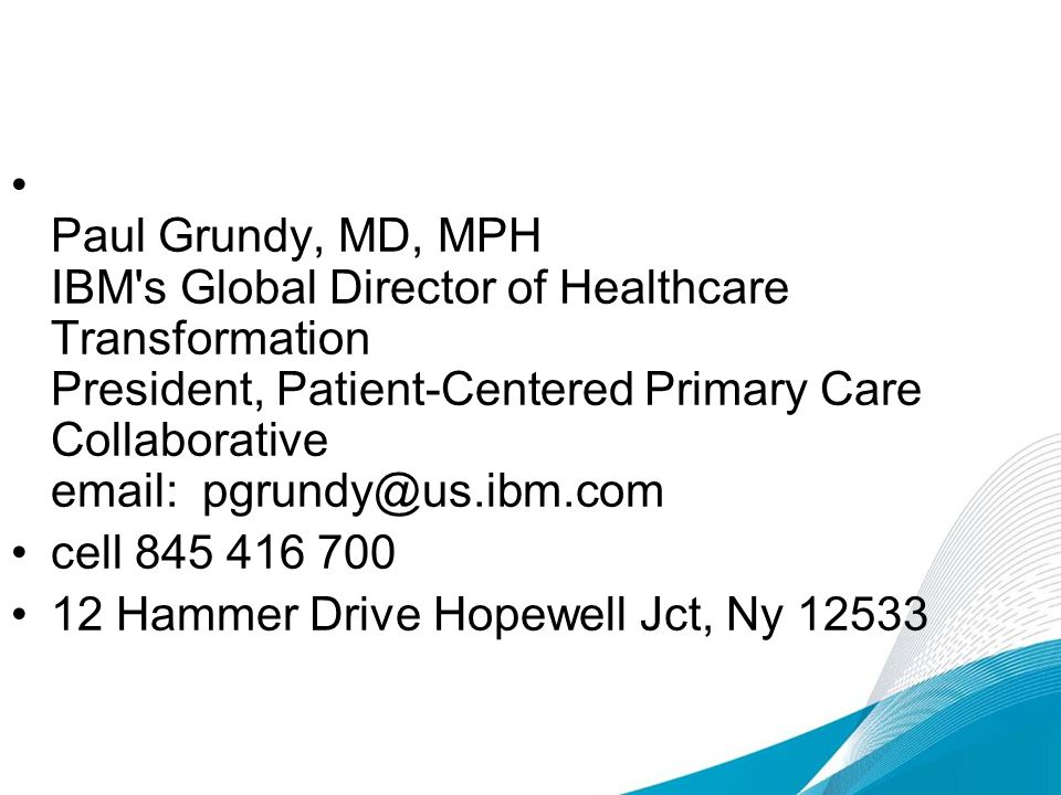 Paul Grundy, MD, MPH IBM s Global Director of Healthcare Transformation President, Patient-Centered Primary Care Collaborative email: pgrundy@us.ibm.com cell 845 416 700 12 Hammer Drive Hopewell Jct, Ny 12533