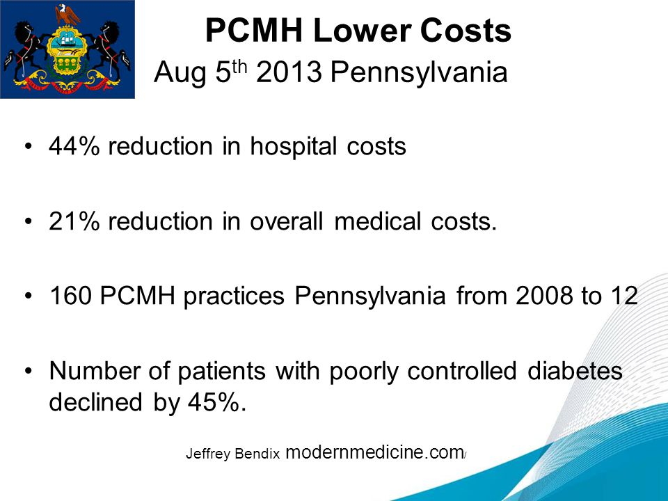 PCMH Lower Costs Aug 5 th 2013 Pennsylvania 44% reduction in hospital costs 21% reduction in overall medical costs.