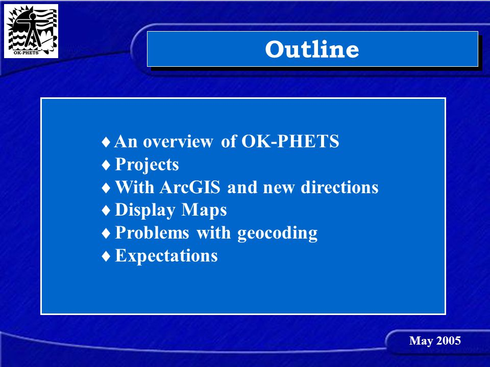 Outline  An overview of OK-PHETS  Projects  With ArcGIS and new directions  Display Maps  Problems with geocoding  Expectations May 2005