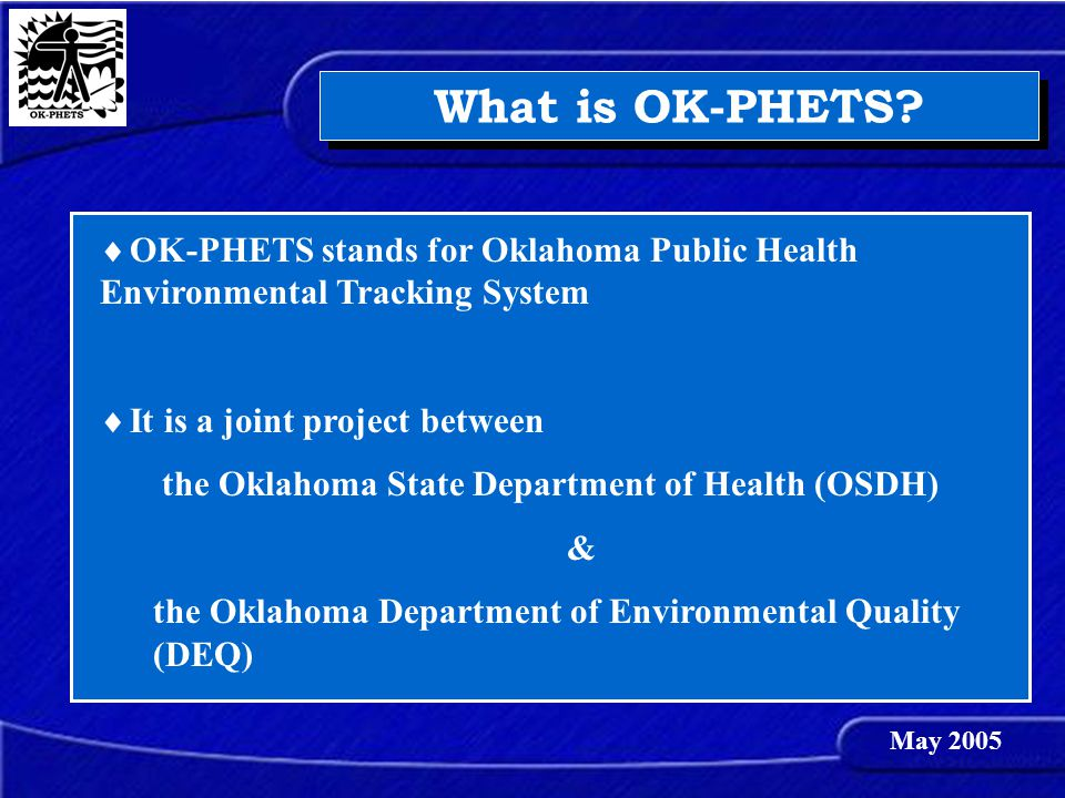 What is OK-PHETS?  OK-PHETS stands for Oklahoma Public Health Environmental Tracking System  It is a joint project between the Oklahoma State Depart