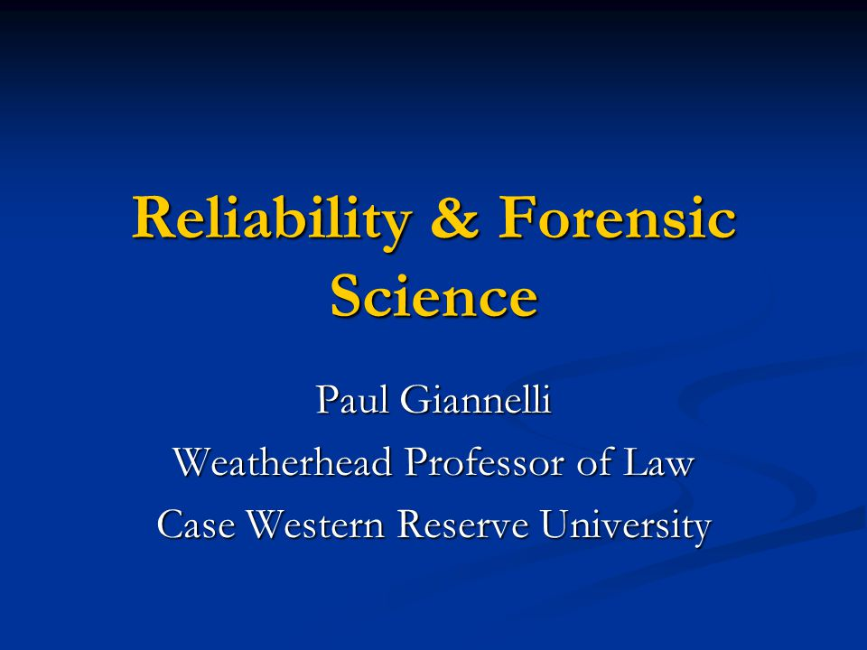 Reliability & Forensic Science Paul Giannelli Weatherhead Professor of Law Case Western Reserve University