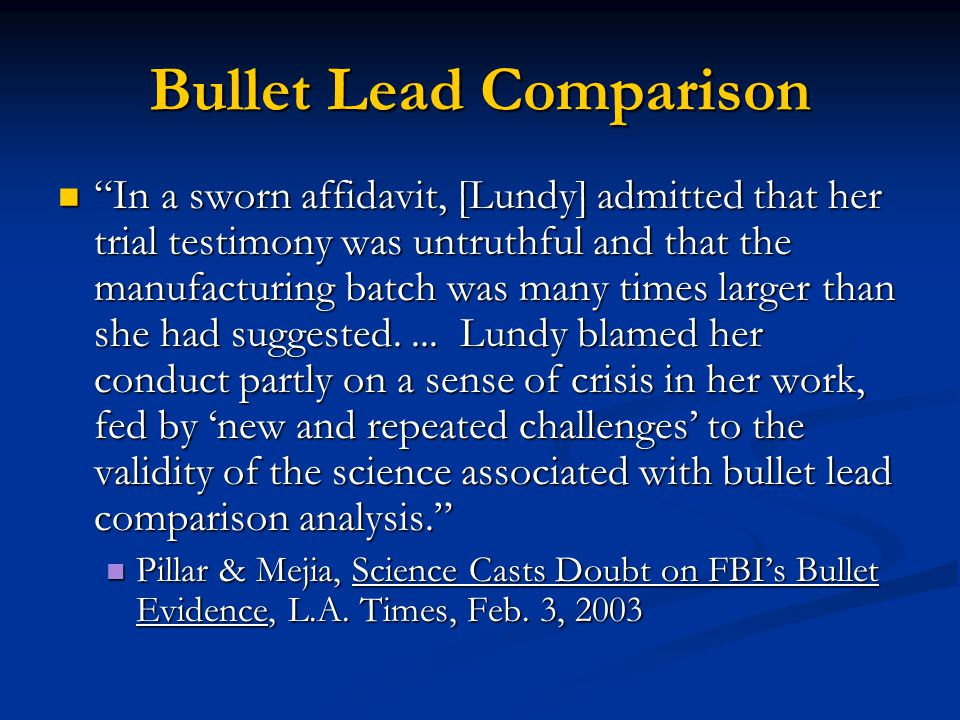 Bullet Lead Comparison In a sworn affidavit, [Lundy] admitted that her trial testimony was untruthful and that the manufacturing batch was many times larger than she had suggested....