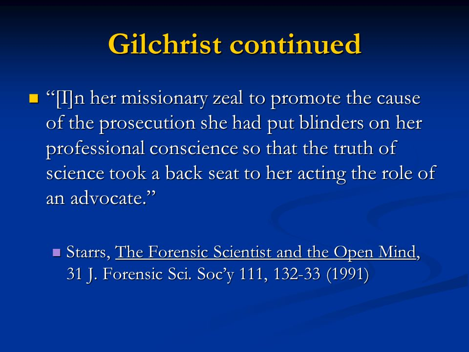 Gilchrist continued [I]n her missionary zeal to promote the cause of the prosecution she had put blinders on her professional conscience so that the truth of science took a back seat to her acting the role of an advocate. [I]n her missionary zeal to promote the cause of the prosecution she had put blinders on her professional conscience so that the truth of science took a back seat to her acting the role of an advocate. Starrs, The Forensic Scientist and the Open Mind, 31 J.