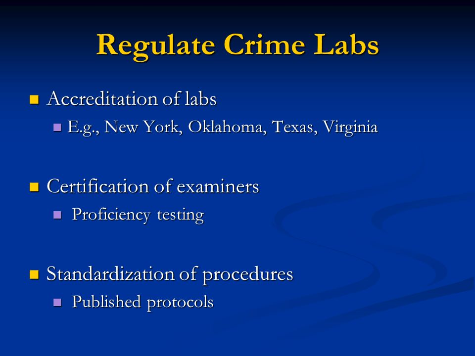 Regulate Crime Labs Accreditation of labs Accreditation of labs E.g., New York, Oklahoma, Texas, Virginia E.g., New York, Oklahoma, Texas, Virginia Certification of examiners Certification of examiners Proficiency testing Proficiency testing Standardization of procedures Standardization of procedures Published protocols Published protocols