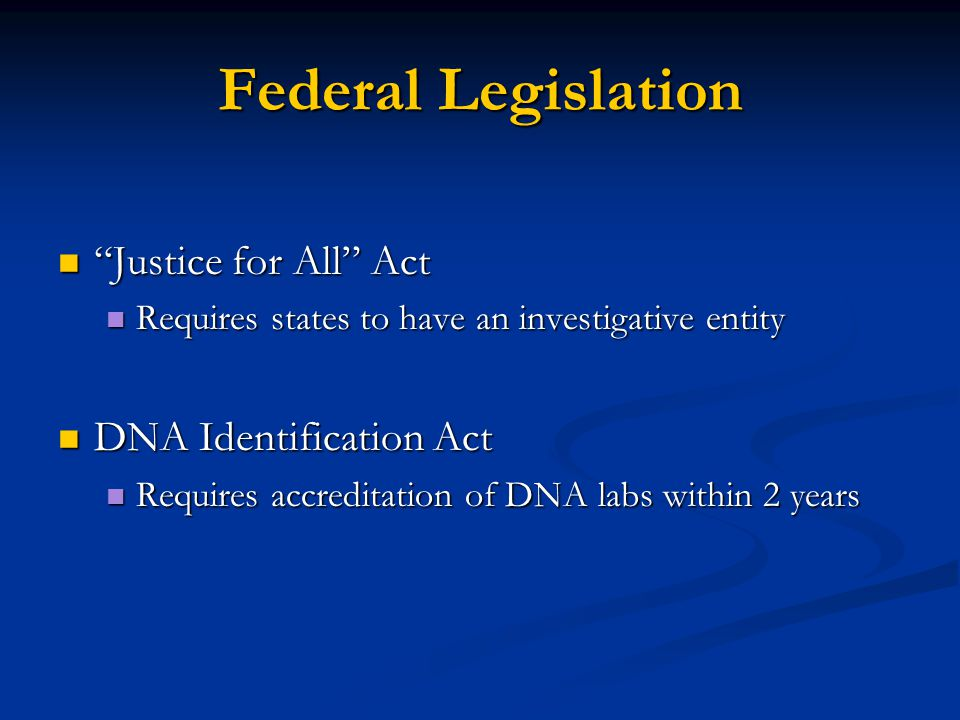 Federal Legislation Justice for All Act Justice for All Act Requires states to have an investigative entity Requires states to have an investigative entity DNA Identification Act DNA Identification Act Requires accreditation of DNA labs within 2 years Requires accreditation of DNA labs within 2 years