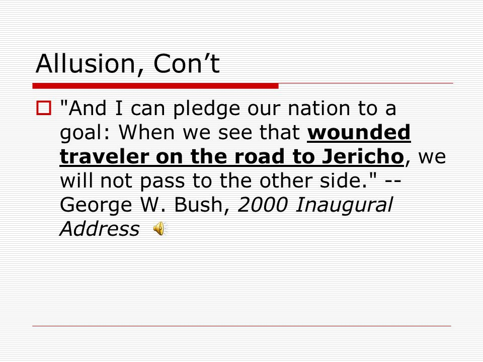Allusion, Con't  And I can pledge our nation to a goal: When we see that wounded traveler on the road to Jericho, we will not pass to the other side. -- George W.