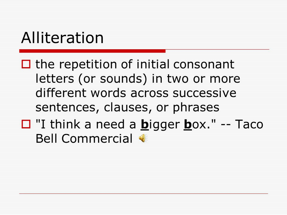 Alliteration  the repetition of initial consonant letters (or sounds) in two or more different words across successive sentences, clauses, or phrases