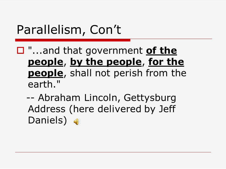 Parallelism, Con't  ...and that government of the people, by the people, for the people, shall not perish from the earth. -- Abraham Lincoln, Gettysburg Address (here delivered by Jeff Daniels)