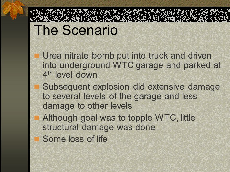 The Scenario Urea nitrate bomb put into truck and driven into underground WTC garage and parked at 4 th level down Subsequent explosion did extensive damage to several levels of the garage and less damage to other levels Although goal was to topple WTC, little structural damage was done Some loss of life