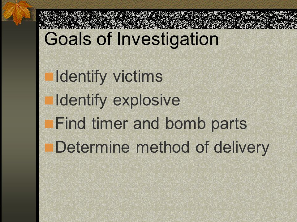 Goals of Investigation Identify victims Identify explosive Find timer and bomb parts Determine method of delivery