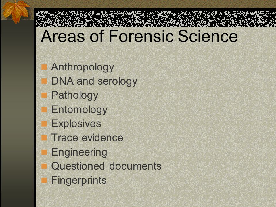 Areas of Forensic Science Anthropology DNA and serology Pathology Entomology Explosives Trace evidence Engineering Questioned documents Fingerprints