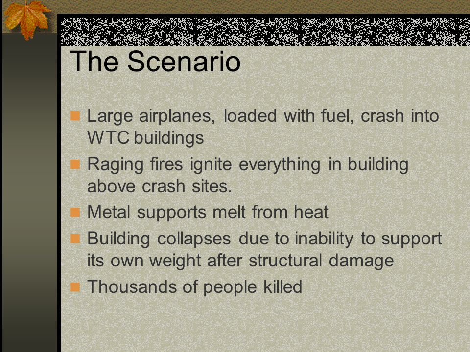 The Scenario Large airplanes, loaded with fuel, crash into WTC buildings Raging fires ignite everything in building above crash sites. Metal supports