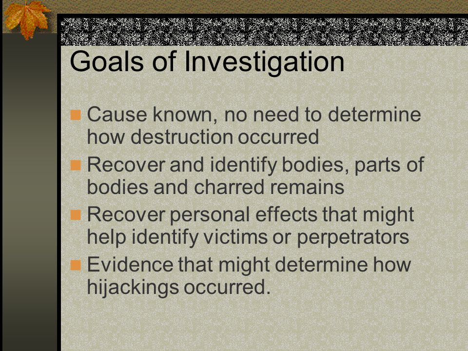 Goals of Investigation Cause known, no need to determine how destruction occurred Recover and identify bodies, parts of bodies and charred remains Recover personal effects that might help identify victims or perpetrators Evidence that might determine how hijackings occurred.