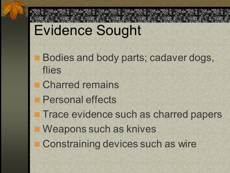Evidence Sought Bodies and body parts; cadaver dogs, flies Charred remains Personal effects Trace evidence such as charred papers Weapons such as kniv