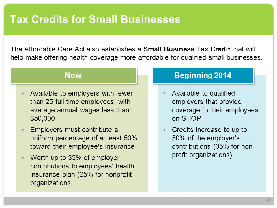 Tax Credits for Small Businesses The Affordable Care Act also establishes a Small Business Tax Credit that will help make offering health coverage mor