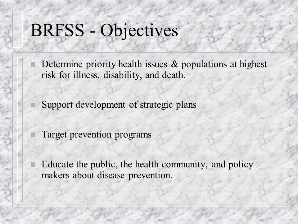 BRFSS - Objectives n Determine priority health issues & populations at highest risk for illness, disability, and death.