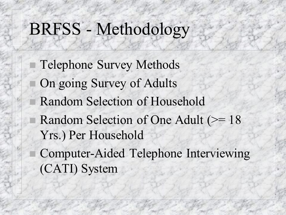 BRFSS - Methodology n Telephone Survey Methods n On going Survey of Adults n Random Selection of Household n Random Selection of One Adult (>= 18 Yrs.) Per Household n Computer-Aided Telephone Interviewing (CATI) System