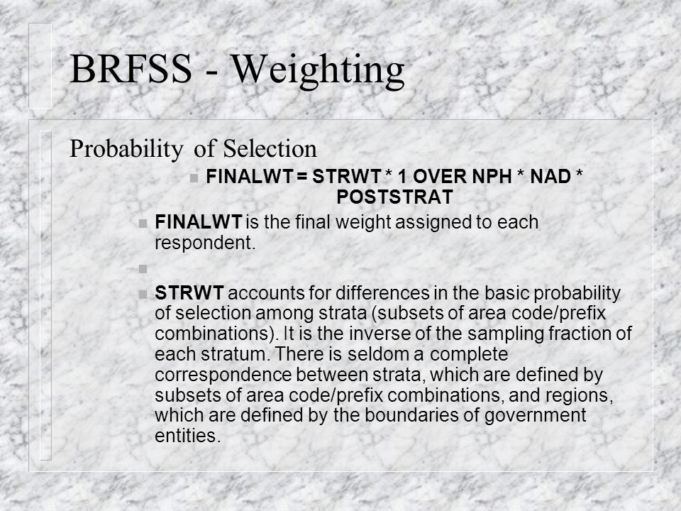 BRFSS - Weighting Probability of Selection FINALWT = STRWT * 1 OVER NPH * NAD * POSTSTRAT FINALWT is the final weight assigned to each respondent.