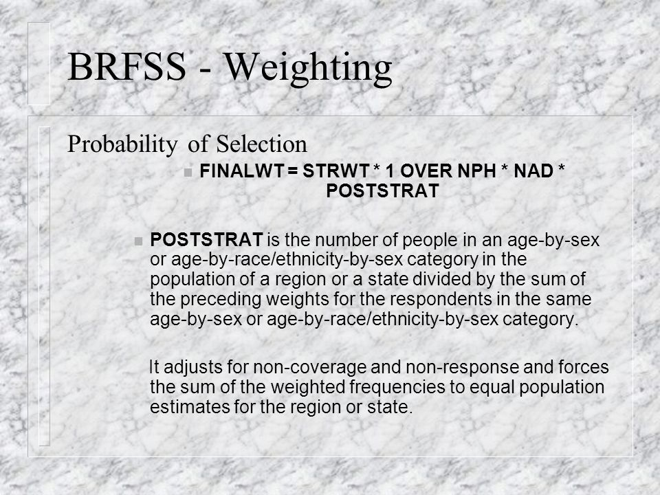 BRFSS - Weighting Probability of Selection FINALWT = STRWT * 1 OVER NPH * NAD * POSTSTRAT n POSTSTRAT is the number of people in an age-by-sex or age-by-race/ethnicity-by-sex category in the population of a region or a state divided by the sum of the preceding weights for the respondents in the same age-by-sex or age-by-race/ethnicity-by-sex category.