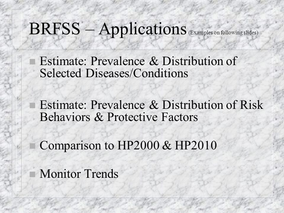 BRFSS – Applications (Examples on following slides) n Estimate: Prevalence & Distribution of Selected Diseases/Conditions n Estimate: Prevalence & Distribution of Risk Behaviors & Protective Factors n Comparison to HP2000 & HP2010 n Monitor Trends