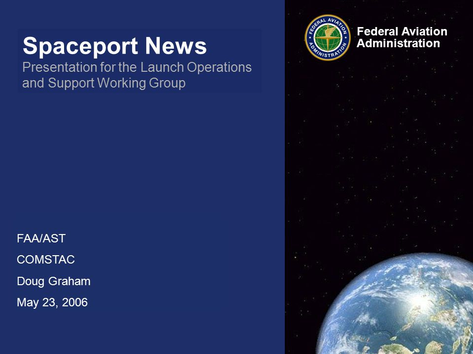 Spaceport News Presentation for the Launch Operations and Support Working Group FAA/AST COMSTAC Doug Graham May 23, 2006 Federal Aviation Administration