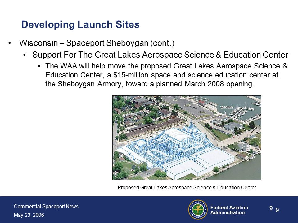 Commercial Spaceport News May 23, 2006 Federal Aviation Administration 9 9 Developing Launch Sites Wisconsin – Spaceport Sheboygan (cont.) Support For The Great Lakes Aerospace Science & Education Center The WAA will help move the proposed Great Lakes Aerospace Science & Education Center, a $15-million space and science education center at the Sheboygan Armory, toward a planned March 2008 opening.