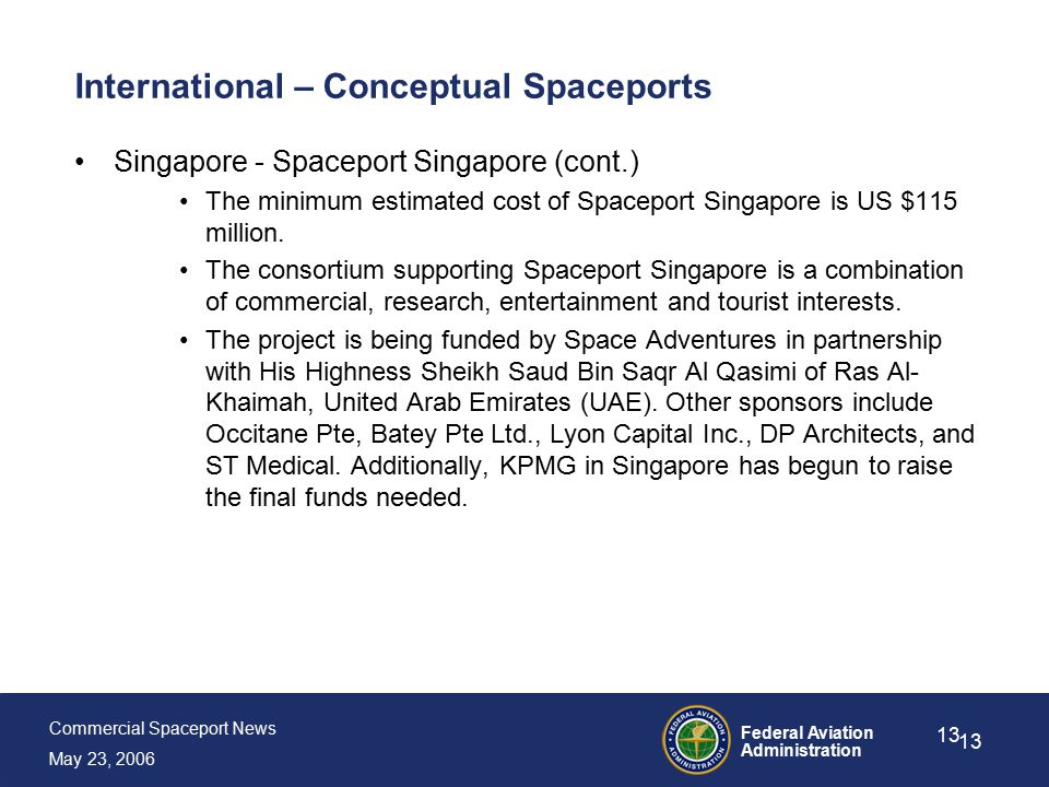 Commercial Spaceport News May 23, 2006 Federal Aviation Administration 13 International – Conceptual Spaceports Singapore - Spaceport Singapore (cont.) The minimum estimated cost of Spaceport Singapore is US $115 million.