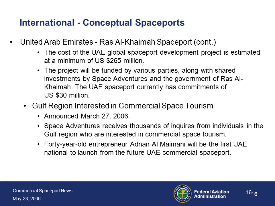 Commercial Spaceport News May 23, 2006 Federal Aviation Administration 16 International - Conceptual Spaceports United Arab Emirates - Ras Al-Khaimah Spaceport (cont.) The cost of the UAE global spaceport development project is estimated at a minimum of US $265 million.