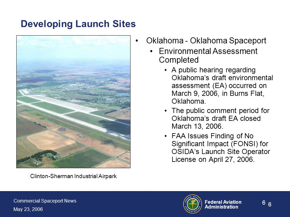 Commercial Spaceport News May 23, 2006 Federal Aviation Administration 6 6 Developing Launch Sites Oklahoma - Oklahoma Spaceport Environmental Assessment Completed A public hearing regarding Oklahoma's draft environmental assessment (EA) occurred on March 9, 2006, in Burns Flat, Oklahoma.