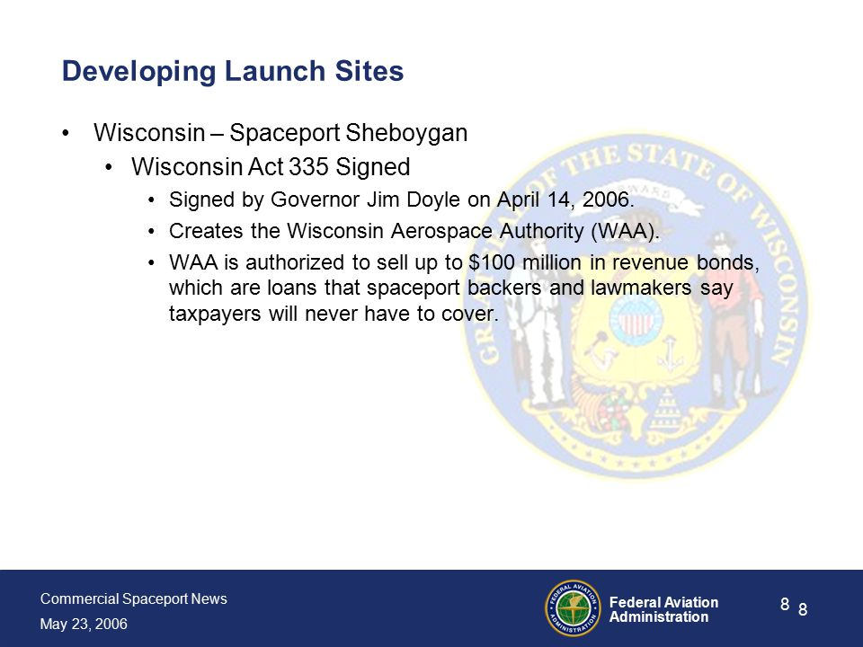 Commercial Spaceport News May 23, 2006 Federal Aviation Administration 8 8 Developing Launch Sites Wisconsin – Spaceport Sheboygan Wisconsin Act 335 Signed Signed by Governor Jim Doyle on April 14, 2006.
