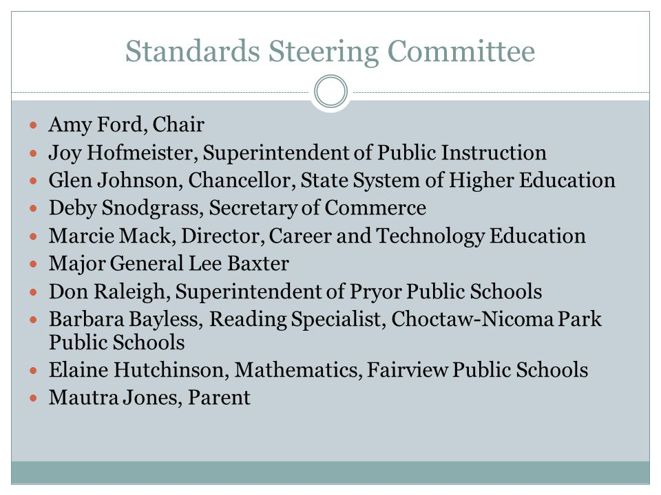 Standards Steering Committee Amy Ford, Chair Joy Hofmeister, Superintendent of Public Instruction Glen Johnson, Chancellor, State System of Higher Education Deby Snodgrass, Secretary of Commerce Marcie Mack, Director, Career and Technology Education Major General Lee Baxter Don Raleigh, Superintendent of Pryor Public Schools Barbara Bayless, Reading Specialist, Choctaw-Nicoma Park Public Schools Elaine Hutchinson, Mathematics, Fairview Public Schools Mautra Jones, Parent